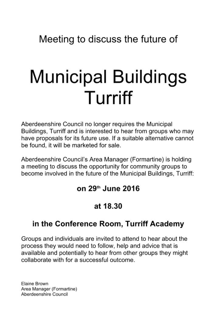 Meeting to discuss the future of Municipal Buildings Turriff Aberdeenshire Council no longer requires the Municipal Buildings, Turriff and is interested to hear from groups who may have proposals for its future use. If a suitable alternative cannot be found, it will be marketed for sale. Aberdeenshire Council's Area Manager (Formartine) is holding a meeting to discuss the opportunity for community groups to become involved in the future of the Municipal Buildings, Turriff: on 29th June 2016 at 18.30 in the Conference Room, Turriff Academy Groups and individuals are invited to attend to hear about the process they would need to follow, help and advice that is available and potentially to hear from other groups they might collaborate with for a successful outcome. Elaine Brown Area Manager (Formartine) Aberdeenshire Council
