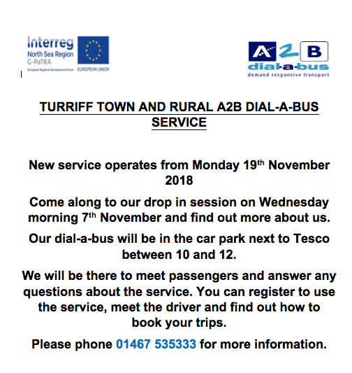TURRIFF TOWN AND RURAL A2B DIAL-A-BUS SERVICE New service operates from Monday 19th November 2018 Come along to our drop in session on Wednesday morning 7th November and find out more about us. Our dial-a-bus will be in the car park next to Tesco between 10 and 12. We will be there to meet passengers and answer any questions about the service. You can register to use the service, meet the driver and find out how to book your trips. Please phone 01467 535333 for more information